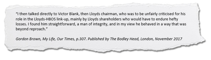 I then talked directly to Victor Blank, then Lloyds chairman, who was to be unfairly criticised for his role in the Lloyds-HBOS link-up, mainly by Lloyds shareholders who would have to endure hefty losses. I found him straightforward, a man of integrity, and in my view he behaved in a way that was beyond reproach.